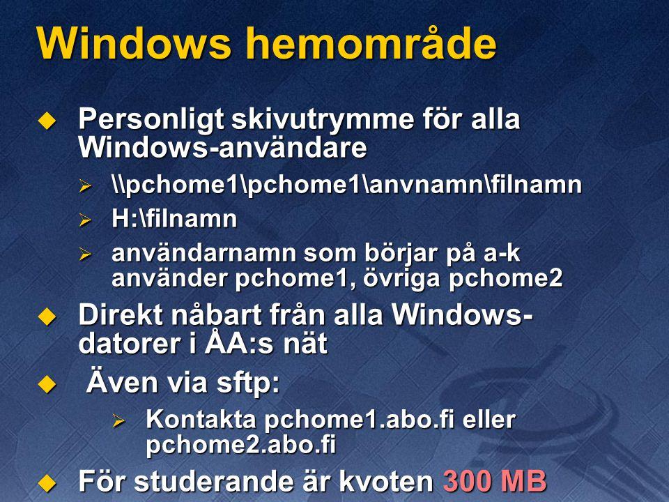 Windows hemområde  Personligt skivutrymme för alla Windows-användare  \\pchome1\pchome1\anvnamn\filnamn  H:\filnamn  användarnamn som börjar på a-k använder pchome1, övriga pchome2  Direkt nåbart från alla Windows- datorer i ÅA:s nät  Även via sftp:  Kontakta pchome1.abo.fi eller pchome2.abo.fi  För studerande är kvoten 300 MB