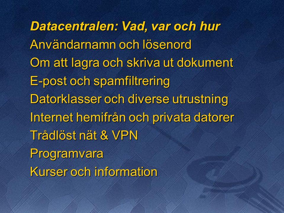 Datacentralen: Vad, var och hur Användarnamn och lösenord Om att lagra och skriva ut dokument E-post och spamfiltrering Datorklasser och diverse utrustning Internet hemifrån och privata datorer Trådlöst nät & VPN Programvara Kurser och information