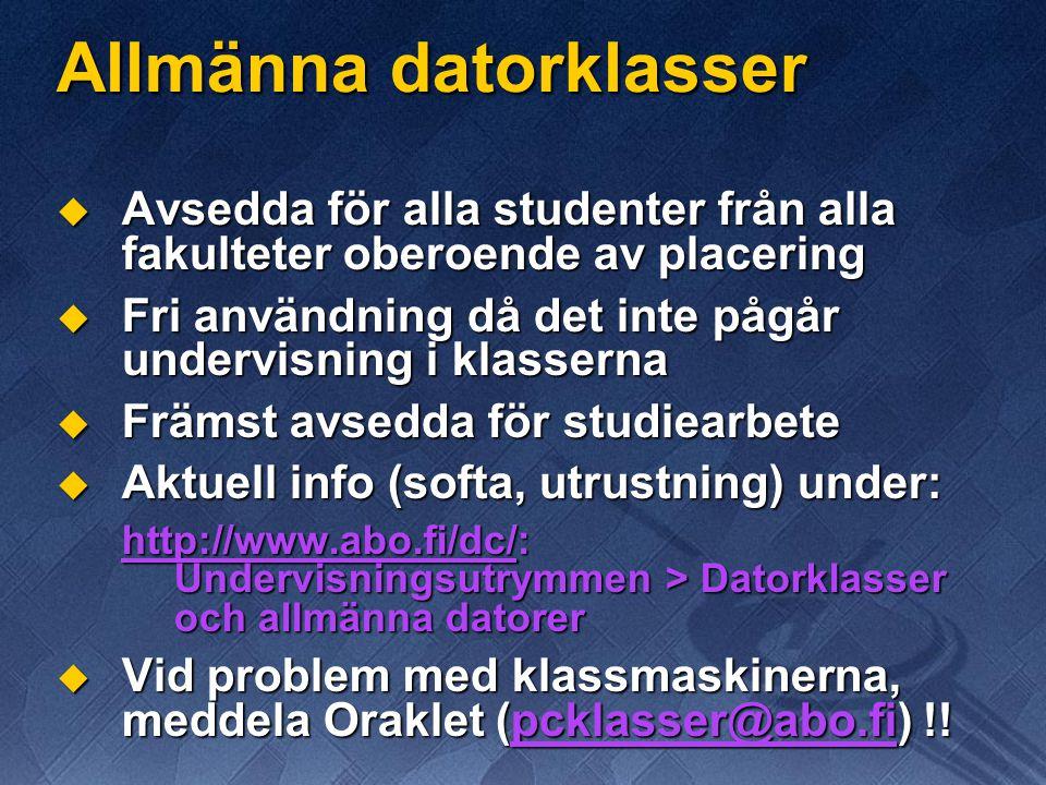 Allmänna datorklasser  Avsedda för alla studenter från alla fakulteter oberoende av placering  Fri användning då det inte pågår undervisning i klasserna  Främst avsedda för studiearbete  Aktuell info (softa, utrustning) under: http://www.abo.fi/dc/: Undervisningsutrymmen > Datorklasser och allmänna datorer  Vid problem med klassmaskinerna, meddela Oraklet (pcklasser@abo.fi) !!