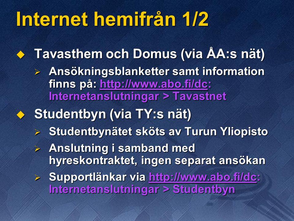 Internet hemifrån 1/2  Tavasthem och Domus (via ÅA:s nät)  Ansökningsblanketter samt information finns på: http://www.abo.fi/dc: Internetanslutningar > Tavastnet  Studentbyn (via TY:s nät)  Studentbynätet sköts av Turun Yliopisto  Anslutning i samband med hyreskontraktet, ingen separat ansökan  Supportlänkar via http://www.abo.fi/dc: Internetanslutningar > Studentbyn