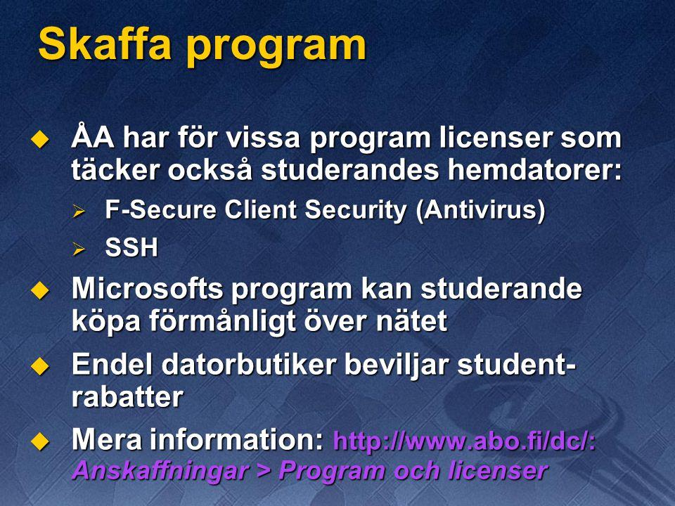 Skaffa program  ÅA har för vissa program licenser som täcker också studerandes hemdatorer:  F-Secure Client Security (Antivirus)  SSH  Microsofts program kan studerande köpa förmånligt över nätet  Endel datorbutiker beviljar student- rabatter  Mera information: http://www.abo.fi/dc/: Anskaffningar > Program och licenser