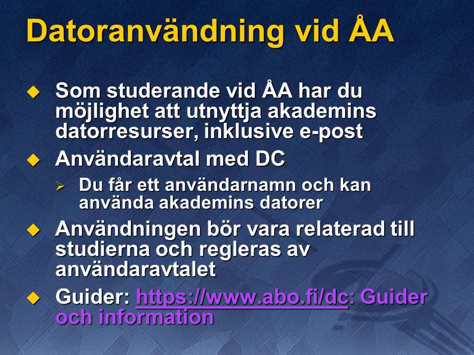 Datoranvändning vid ÅA  Som studerande vid ÅA har du möjlighet att utnyttja akademins datorresurser, inklusive e-post  Användaravtal med DC  Du får ett användarnamn och kan använda akademins datorer  Användningen bör vara relaterad till studierna och regleras av användaravtalet  Guider: https://www.abo.fi/dc: Guider och information