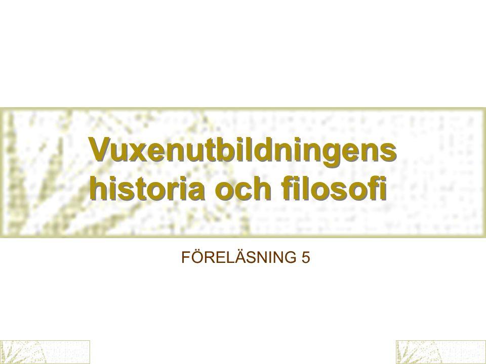 Vuxenutbildningens historia och filosofi Vuxenutbildningens historia och filosofi FÖRELÄSNING 5