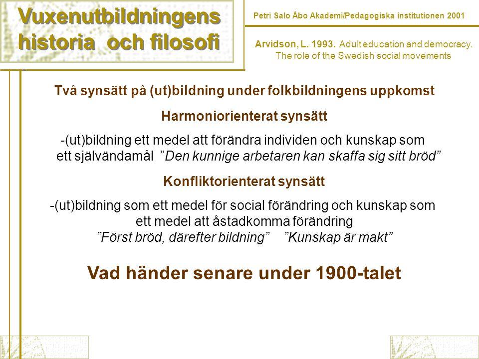 Vuxenutbildningens historia och filosofi Vuxenutbildningens historia och filosofi Petri Salo Åbo Akademi/Pedagogiska institutionen 2001 Två synsätt på (ut)bildning under folkbildningens uppkomst Harmoniorienterat synsätt -(ut)bildning ett medel att förändra individen och kunskap som ett självändamål Den kunnige arbetaren kan skaffa sig sitt bröd Konfliktorienterat synsätt -(ut)bildning som ett medel för social förändring och kunskap som ett medel att åstadkomma förändring Först bröd, därefter bildning Kunskap är makt Vad händer senare under 1900-talet Arvidson, L.