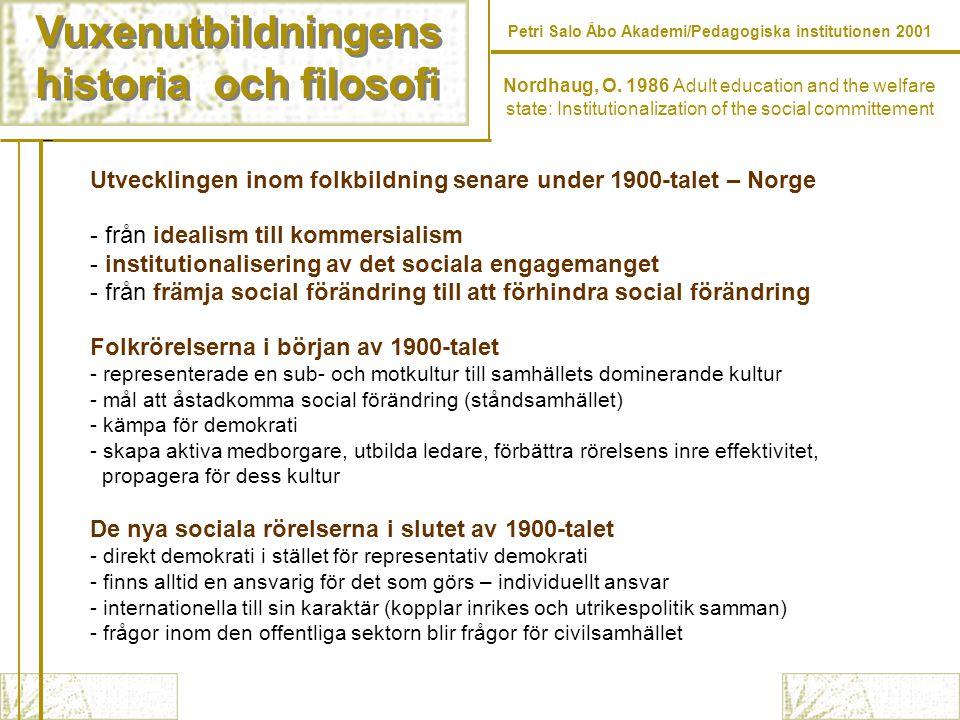 Vuxenutbildningens historia och filosofi Vuxenutbildningens historia och filosofi Petri Salo Åbo Akademi/Pedagogiska institutionen 2001 Utvecklingen inom folkbildning senare under 1900-talet – Norge - från idealism till kommersialism - institutionalisering av det sociala engagemanget - från främja social förändring till att förhindra social förändring Folkrörelserna i början av 1900-talet - representerade en sub- och motkultur till samhällets dominerande kultur - mål att åstadkomma social förändring (ståndsamhället) - kämpa för demokrati - skapa aktiva medborgare, utbilda ledare, förbättra rörelsens inre effektivitet, propagera för dess kultur De nya sociala rörelserna i slutet av 1900-talet - direkt demokrati i stället för representativ demokrati - finns alltid en ansvarig för det som görs – individuellt ansvar - internationella till sin karaktär (kopplar inrikes och utrikespolitik samman) - frågor inom den offentliga sektorn blir frågor för civilsamhället Nordhaug, O.