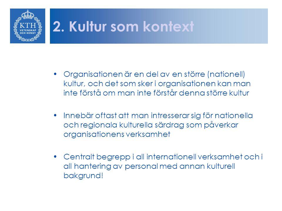 2. Kultur som kontext Organisationen är en del av en större (nationell) kultur, och det som sker i organisationen kan man inte förstå om man inte förs
