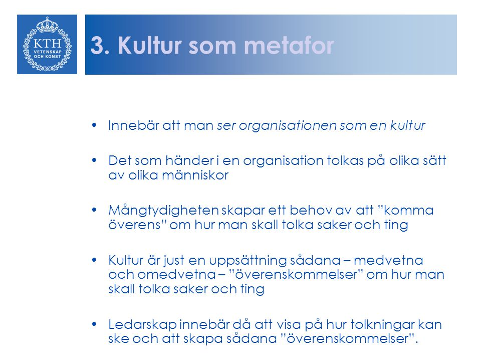 3. Kultur som metafor Innebär att man ser organisationen som en kultur Det som händer i en organisation tolkas på olika sätt av olika människor Mångty