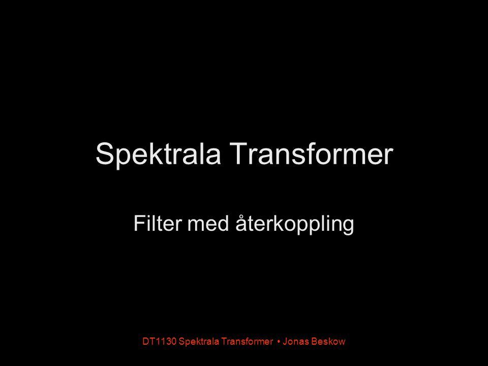DT1130 Spektrala Transformer Jonas Beskow Filter med återkoppling D x(n)x(n) + y(n)y(n) b1b1 x(n)x(n)y(n)y(n) a1a1 D + Enkelt filter utan återkoppling Enkelt filter med återkoppling