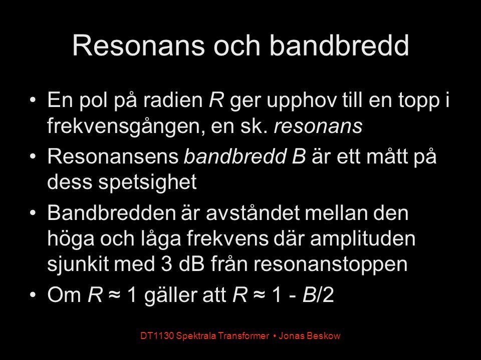 DT1130 Spektrala Transformer Jonas Beskow Resonans och bandbredd En pol på radien R ger upphov till en topp i frekvensgången, en sk. resonans Resonans