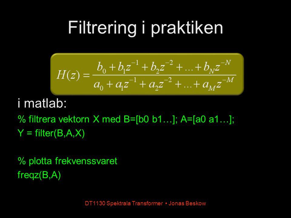 Filtrering i praktiken i matlab: % filtrera vektorn X med B=[b0 b1…]; A=[a0 a1…]; Y = filter(B,A,X) % plotta frekvenssvaret freqz(B,A) DT1130 Spektral