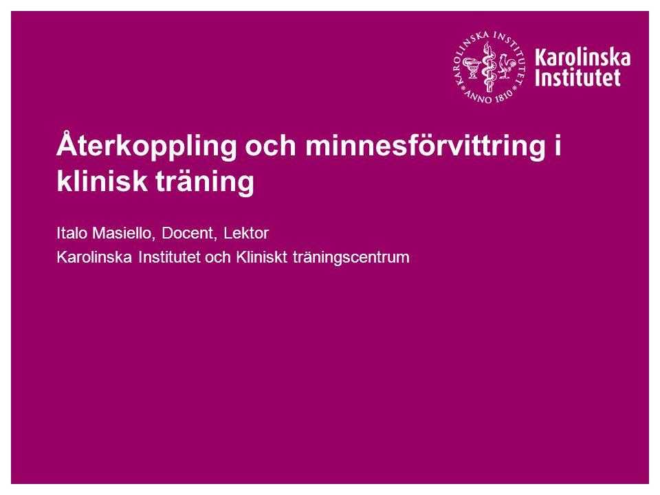Återkoppling och minnesförvittring i klinisk träning Italo Masiello, Docent, Lektor Karolinska Institutet och Kliniskt träningscentrum