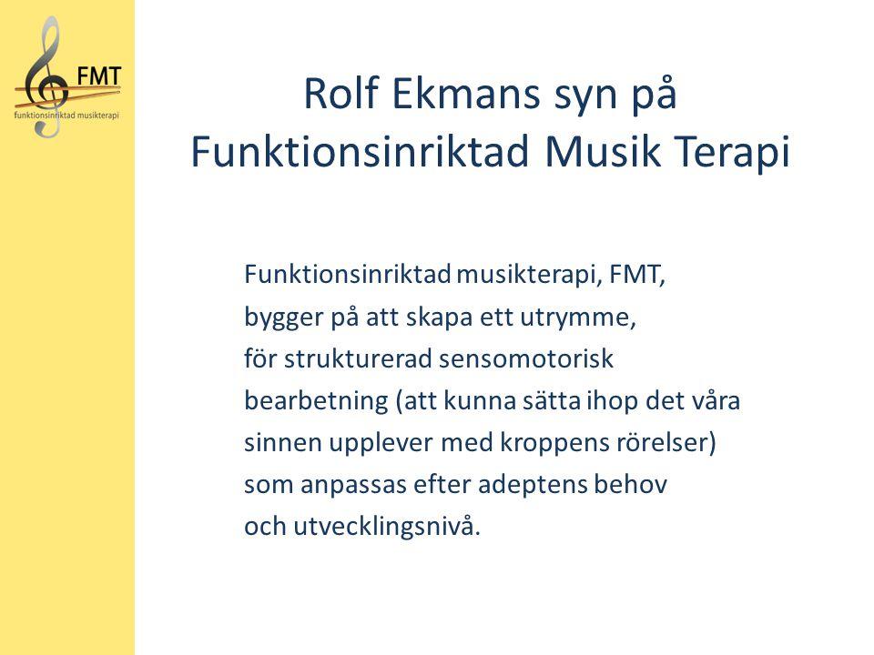 Rolf Ekmans syn på Funktionsinriktad Musik Terapi Funktionsinriktad musikterapi, FMT, bygger på att skapa ett utrymme, för strukturerad sensomotorisk bearbetning (att kunna sätta ihop det våra sinnen upplever med kroppens rörelser) som anpassas efter adeptens behov och utvecklingsnivå.