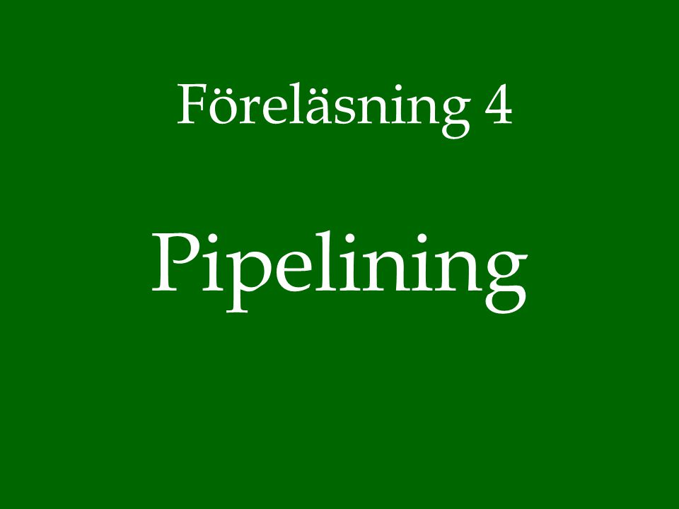 Pipelining Föreläsning 4