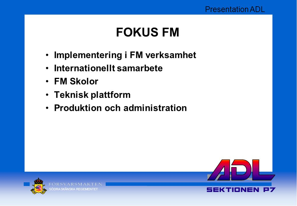 SÖDRA SKÅNSKA REGEMENTET Implementering i FM verksamhet Internationellt samarbete FM Skolor Teknisk plattform Produktion och administration FOKUS FM Presentation ADL