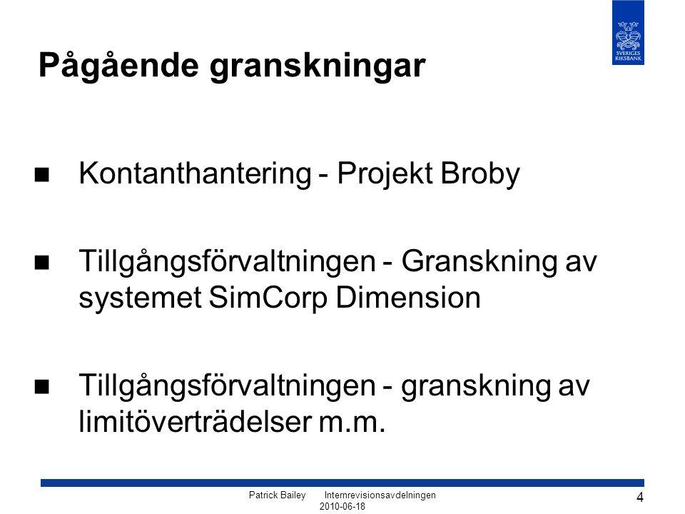 Patrick Bailey Internrevisionsavdelningen 2010-06-18 4 Pågående granskningar Kontanthantering - Projekt Broby Tillgångsförvaltningen - Granskning av systemet SimCorp Dimension Tillgångsförvaltningen - granskning av limitöverträdelser m.m.