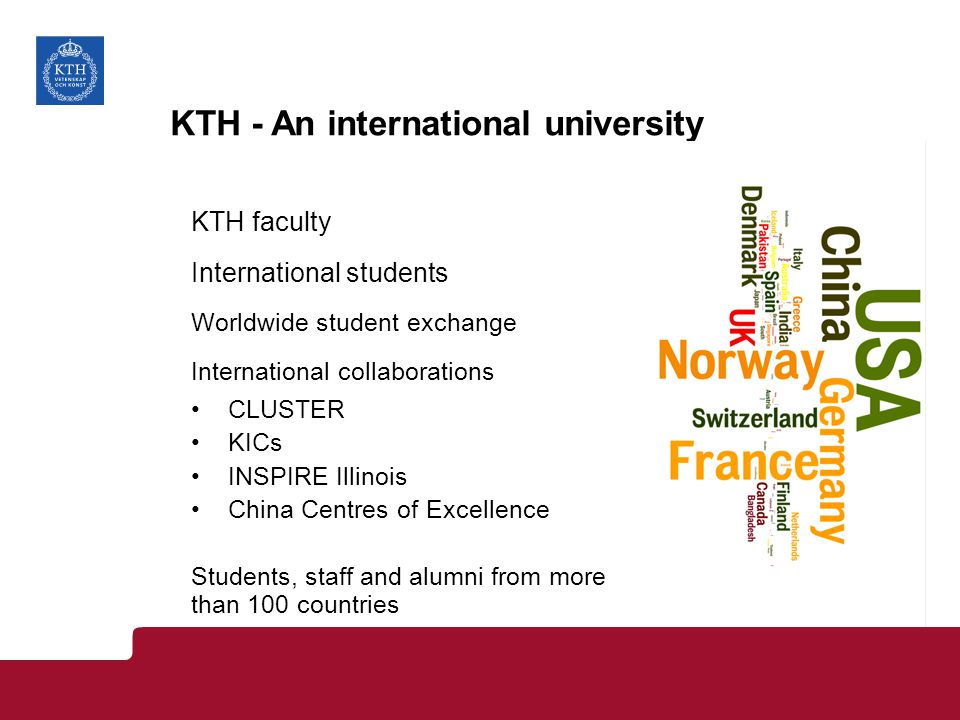 KTH - An international university KTH faculty International students Worldwide student exchange International collaborations CLUSTER KICs INSPIRE Illinois China Centres of Excellence Students, staff and alumni from more than 100 countries