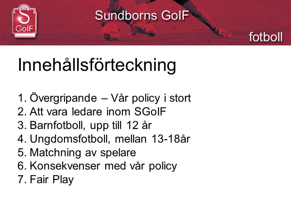 Innehållsförteckning 1.Övergripande – Vår policy i stort 2.Att vara ledare inom SGoIF 3.Barnfotboll, upp till 12 år 4.Ungdomsfotboll, mellan 13-18år 5.Matchning av spelare 6.Konsekvenser med vår policy 7.Fair Play