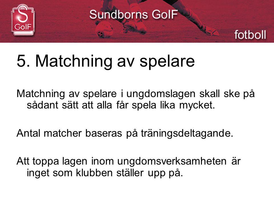 5. Matchning av spelare Matchning av spelare i ungdomslagen skall ske på sådant sätt att alla får spela lika mycket. Antal matcher baseras på tränings