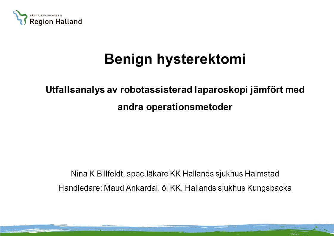 Benign hysterektomi Utfallsanalys av robotassisterad laparoskopi jämfört med andra operationsmetoder Nina K Billfeldt, spec.läkare KK Hallands sjukhus