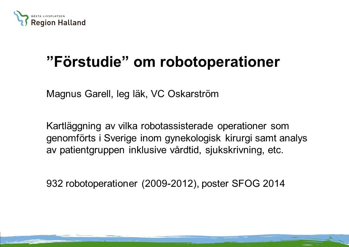 """""""Förstudie"""" om robotoperationer Magnus Garell, leg läk, VC Oskarström Kartläggning av vilka robotassisterade operationer som genomförts i Sverige inom"""