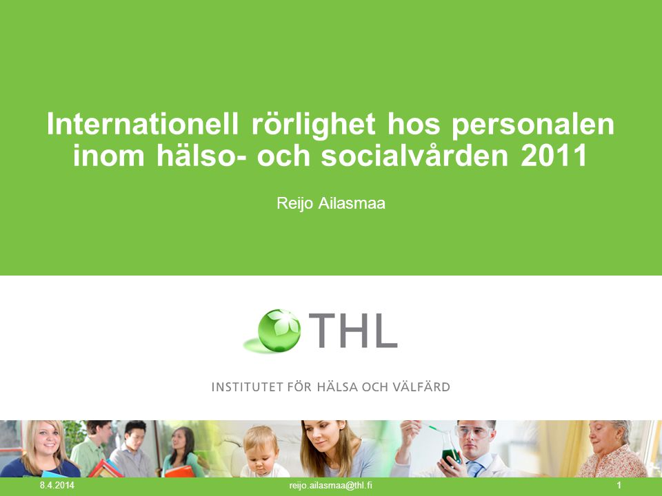 Internationell rörlighet hos personalen inom hälso- och socialvården 2011 Reijo Ailasmaa 8.4.2014 reijo.ailasmaa@thl.fi1