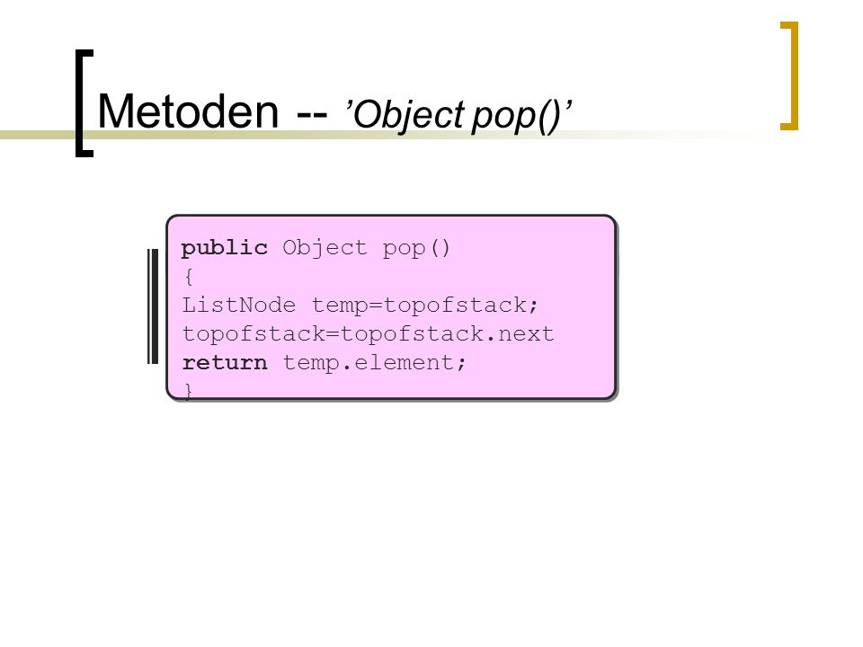 Metoden -- 'Object pop()' public Object pop() { ListNode temp=topofstack; topofstack=topofstack.next return temp.element; }