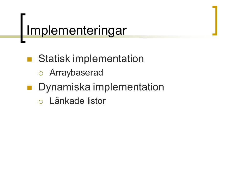 Implementeringar Statisk implementation  Arraybaserad Dynamiska implementation  Länkade listor