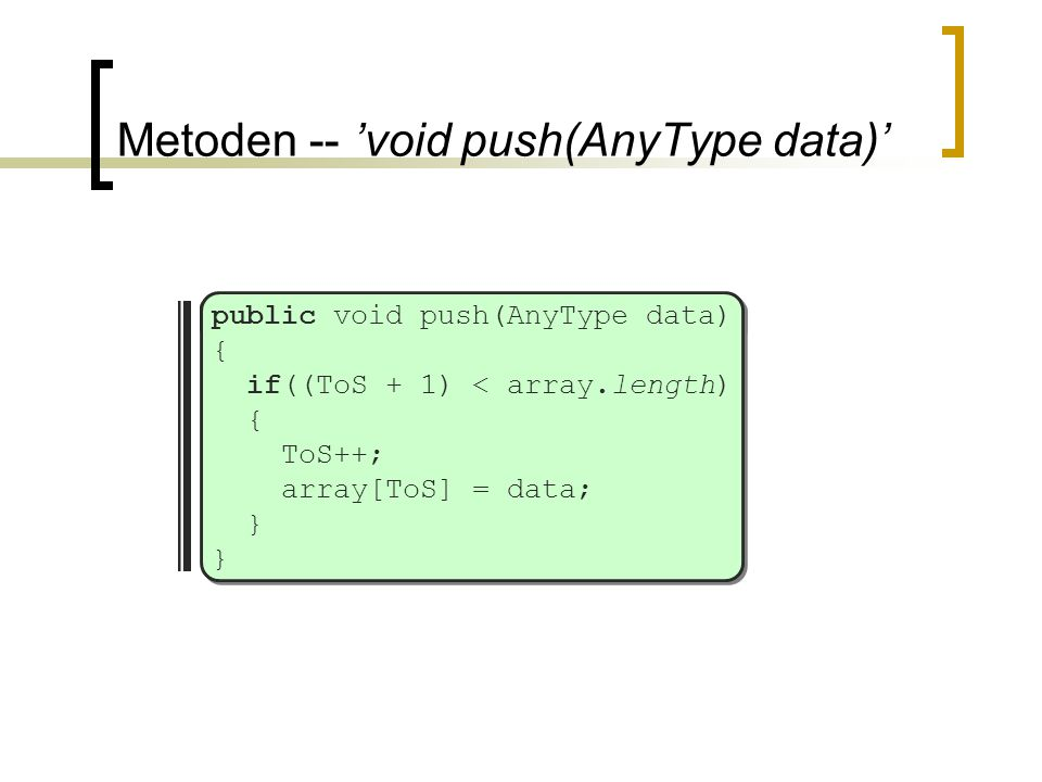 Metoden -- 'void push(AnyType data)' public void push(AnyType data) { if((ToS + 1) < array.length) { ToS++; array[ToS] = data; } }