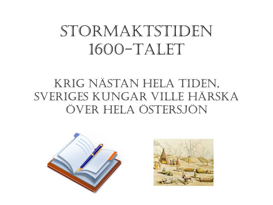 STORMAKTSTIDEN 1600-TALET krig nästan hela tiden, sveriges kungar ville härska över hela östersjön