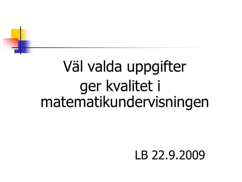 Väl valda uppgifter ger kvalitet i matematikundervisningen LB 22.9.2009