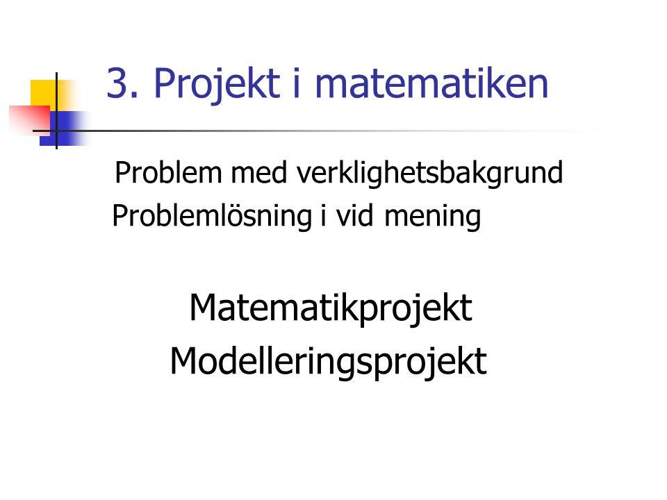 3. Projekt i matematiken Problem med verklighetsbakgrund Problemlösning i vid mening Matematikprojekt Modelleringsprojekt