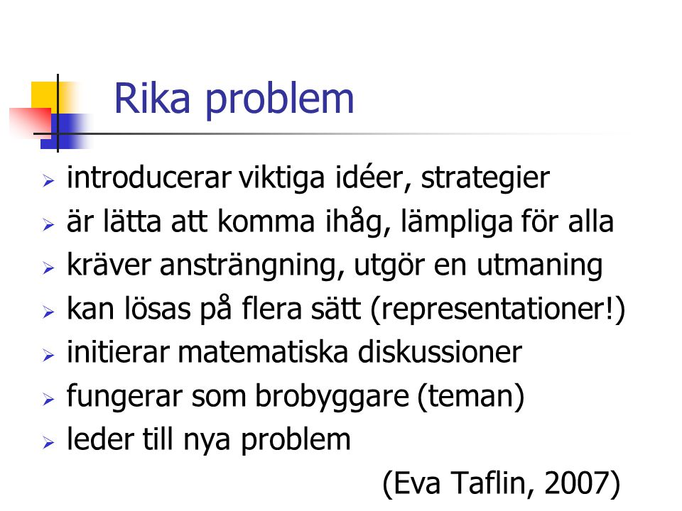 Rika problem  introducerar viktiga idéer, strategier  är lätta att komma ihåg, lämpliga för alla  kräver ansträngning, utgör en utmaning  kan lösas på flera sätt (representationer!)  initierar matematiska diskussioner  fungerar som brobyggare (teman)  leder till nya problem (Eva Taflin, 2007)