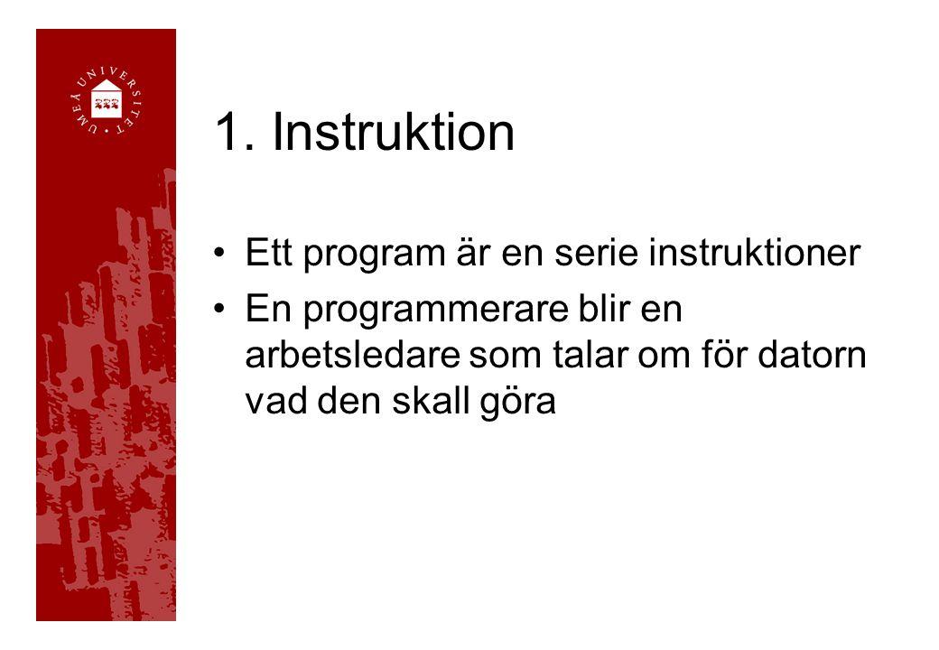 1. Instruktion Ett program är en serie instruktioner En programmerare blir en arbetsledare som talar om för datorn vad den skall göra
