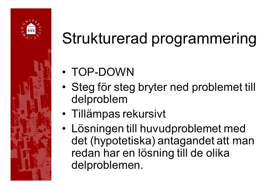 Strukturerad programmering TOP-DOWN Steg för steg bryter ned problemet till delproblem Tillämpas rekursivt Lösningen till huvudproblemet med det (hypotetiska) antagandet att man redan har en lösning till de olika delproblemen.