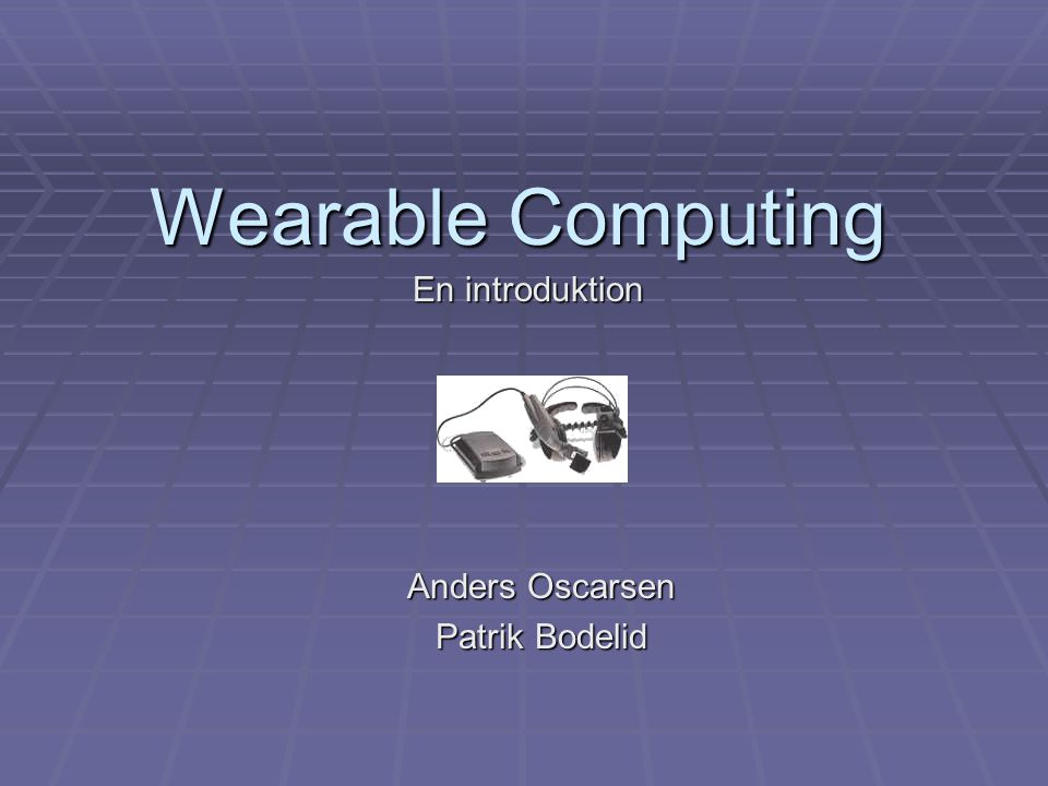 Wearable Computing Anders Oscarsen Patrik Bodelid En introduktion