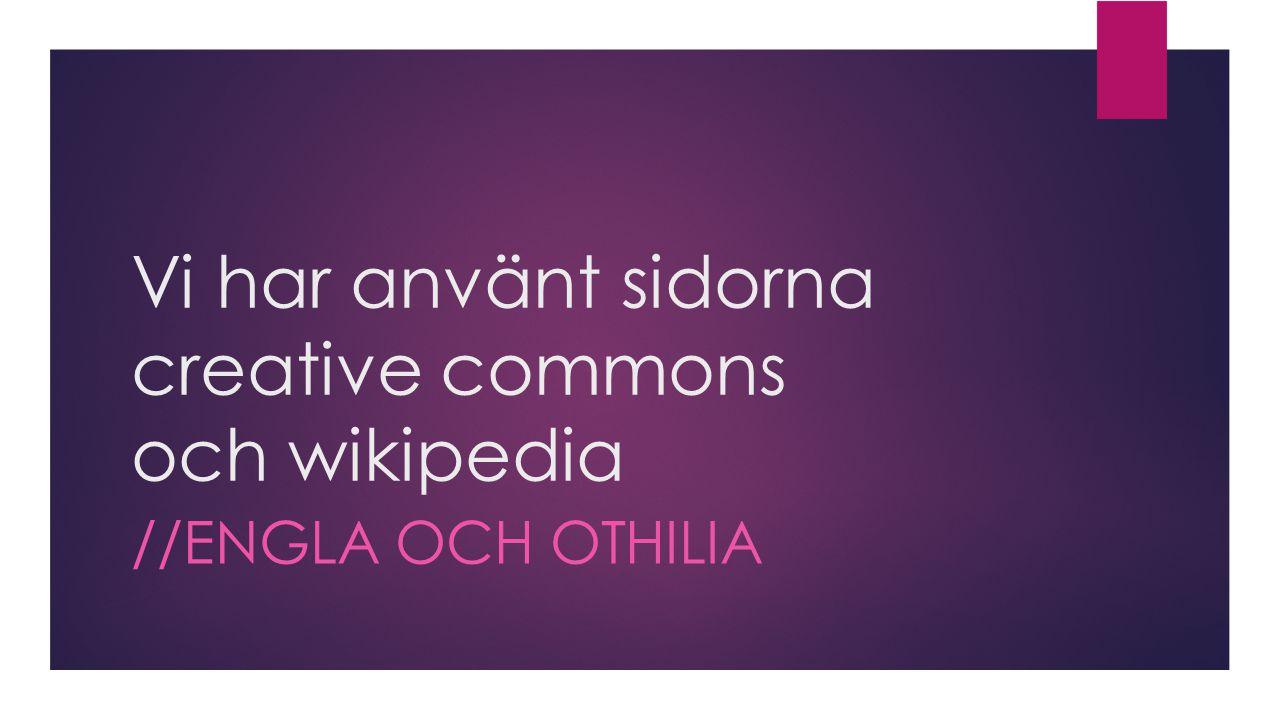 Vi har använt sidorna creative commons och wikipedia //ENGLA OCH OTHILIA