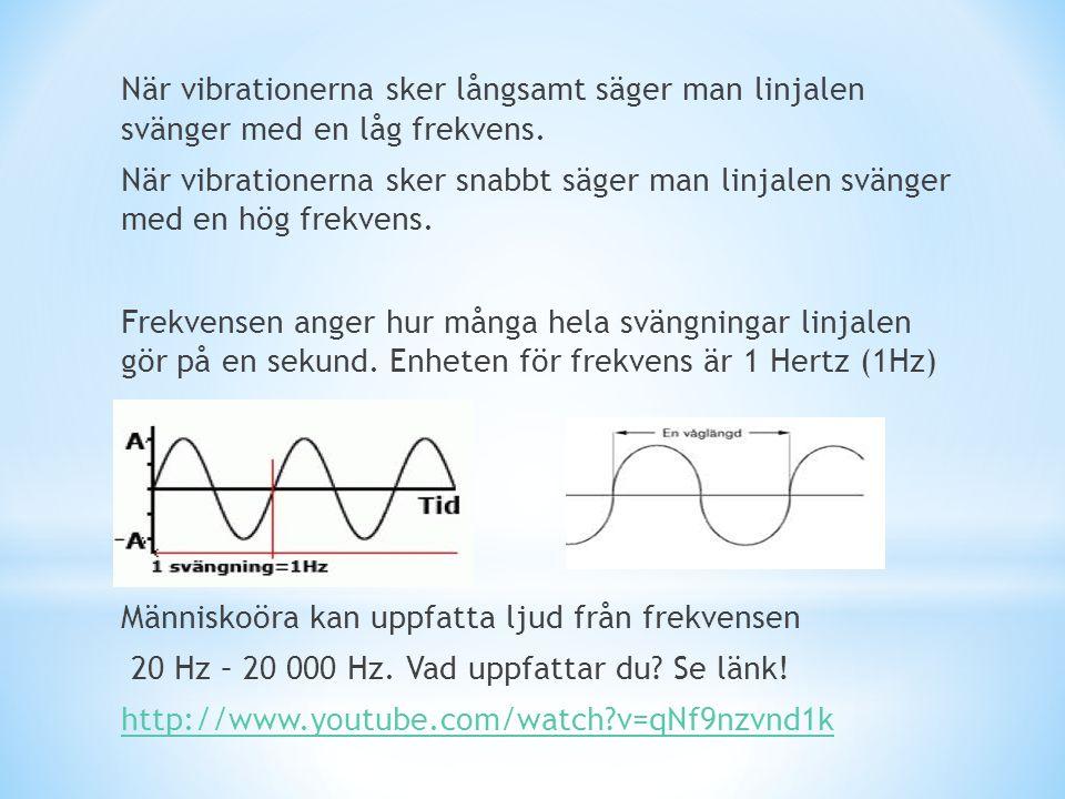 När vibrationerna sker långsamt säger man linjalen svänger med en låg frekvens. När vibrationerna sker snabbt säger man linjalen svänger med en hög fr