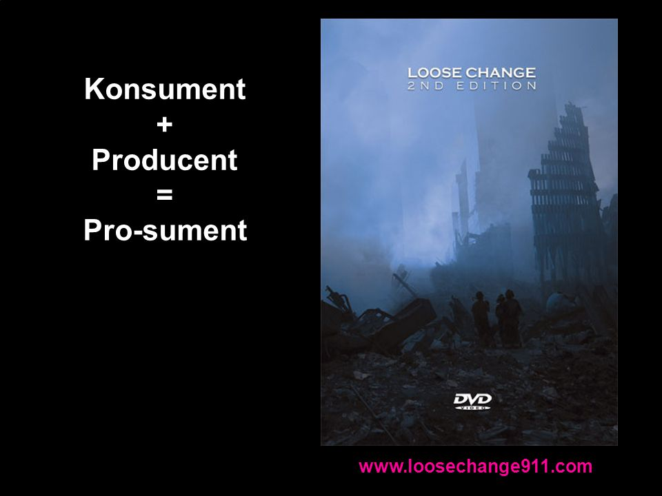 www.loosechange911.com Konsument + Producent = Pro-sument