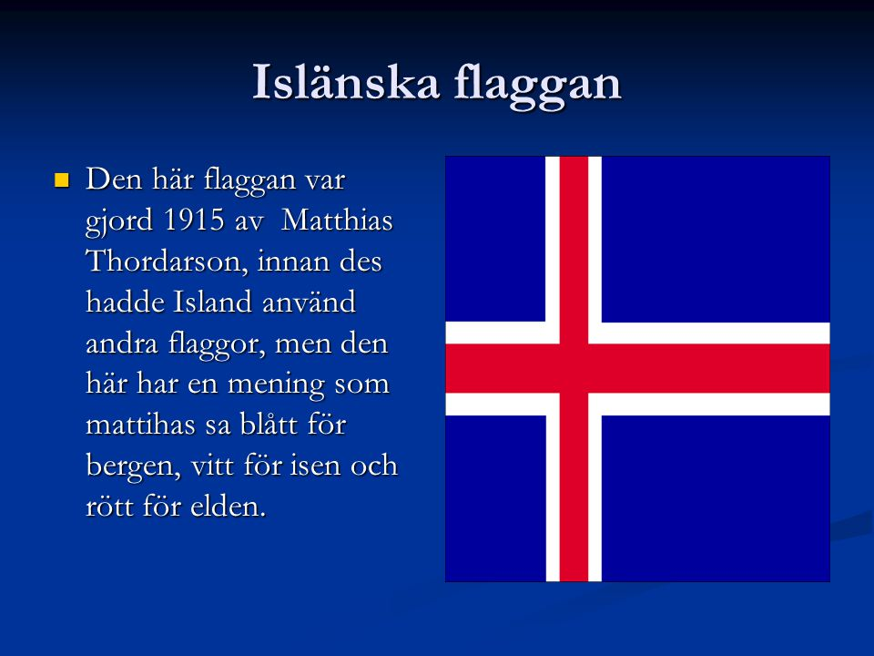 Islänska flaggan Den här flaggan var gjord 1915 av Matthias Thordarson, innan des hadde Island använd andra flaggor, men den här har en mening som mattihas sa blått för bergen, vitt för isen och rött för elden.