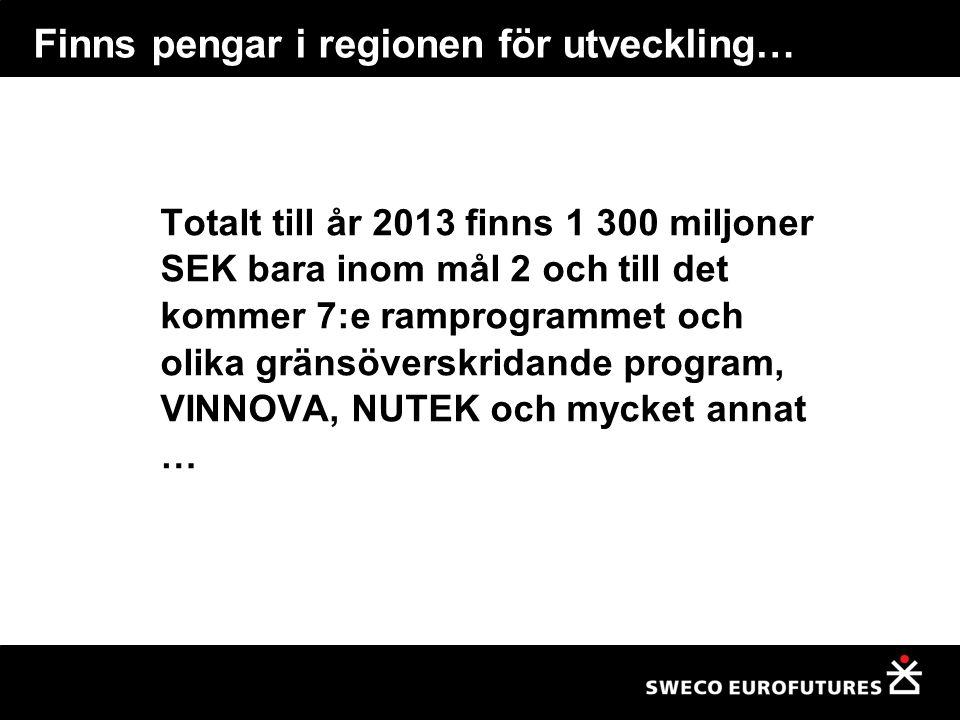 Finns pengar i regionen för utveckling… Totalt till år 2013 finns 1 300 miljoner SEK bara inom mål 2 och till det kommer 7:e ramprogrammet och olika gränsöverskridande program, VINNOVA, NUTEK och mycket annat …