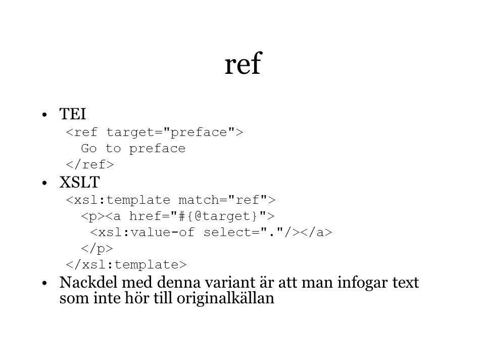 ref TEI Go to preface XSLT Nackdel med denna variant är att man infogar text som inte hör till originalkällan