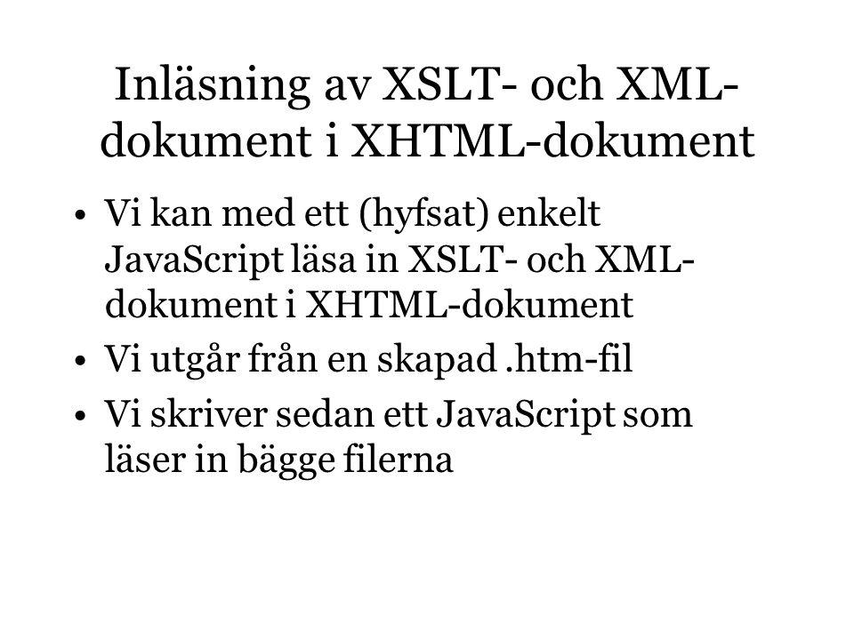 Inläsning av XSLT- och XML- dokument i XHTML-dokument Vi kan med ett (hyfsat) enkelt JavaScript läsa in XSLT- och XML- dokument i XHTML-dokument Vi utgår från en skapad.htm-fil Vi skriver sedan ett JavaScript som läser in bägge filerna