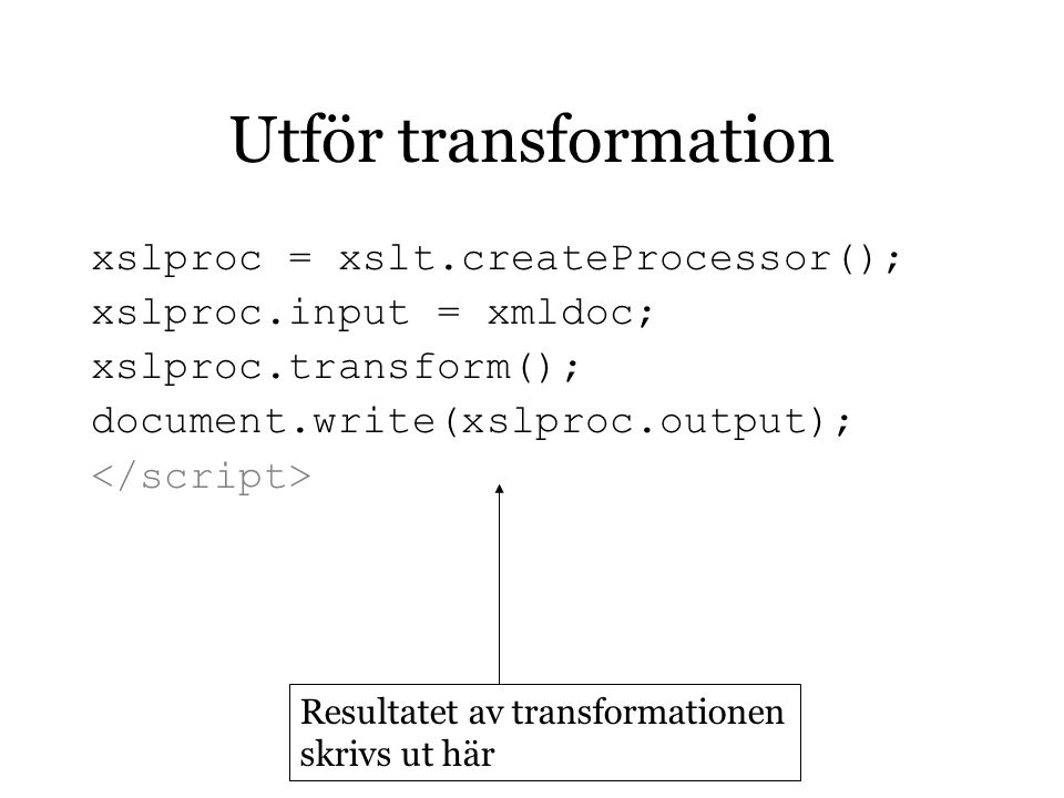 Utför transformation xslproc = xslt.createProcessor(); xslproc.input = xmldoc; xslproc.transform(); document.write(xslproc.output); Resultatet av transformationen skrivs ut här