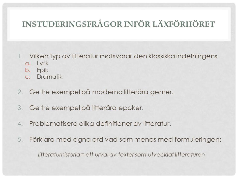 INSTUDERINGSFRÅGOR INFÖR LÄXFÖRHÖRET 1.Vilken typ av litteratur motsvarar den klassiska indelningens a.Lyrik b.Epik c.Dramatik 2.Ge tre exempel på mod