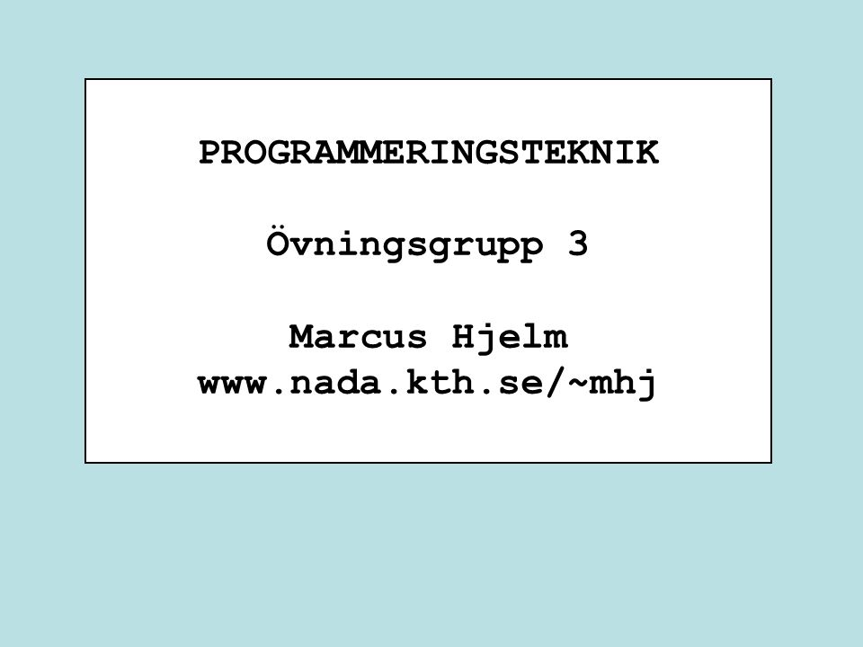 PROGRAMMERINGSTEKNIK Övningsgrupp 3 Marcus Hjelm www.nada.kth.se/~mhj