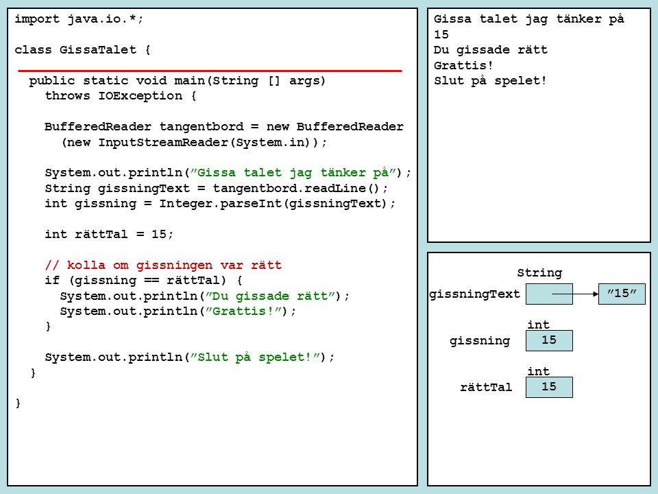 import java.io.*; class GissaTalet { public static void main(String [] args) throws IOException { BufferedReader tangentbord = new BufferedReader (new InputStreamReader(System.in)); System.out.println( Gissa talet jag tänker på ); String gissningText = tangentbord.readLine(); int gissning = Integer.parseInt(gissningText); int rättTal = 15; // kolla om gissningen var rätt if (gissning == rättTal) { System.out.println( Du gissade rätt ); System.out.println( Grattis! ); } System.out.println( Slut på spelet! ); } Gissa talet jag tänker på 15 Du gissade rätt Grattis.