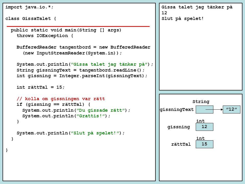 import java.io.*; class GissaTalet { public static void main(String [] args) throws IOException { BufferedReader tangentbord = new BufferedReader (new InputStreamReader(System.in)); System.out.println( Gissa talet jag tänker på ); String gissningText = tangentbord.readLine(); int gissning = Integer.parseInt(gissningText); int rättTal = 15; // kolla om gissningen var rätt if (gissning == rättTal) { System.out.println( Du gissade rätt ); System.out.println( Grattis! ); } System.out.println( Slut på spelet! ); } Gissa talet jag tänker på 12 Slut på spelet.