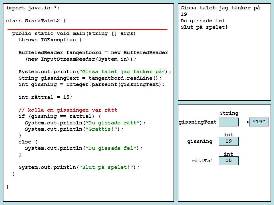 import java.io.*; class GissaTalet2 { public static void main(String [] args) throws IOException { BufferedReader tangentbord = new BufferedReader (new InputStreamReader(System.in)); System.out.println( Gissa talet jag tänker på ); String gissningText = tangentbord.readLine(); int gissning = Integer.parseInt(gissningText); int rättTal = 15; // kolla om gissningen var rätt if (gissning == rättTal) { System.out.println( Du gissade rätt ); System.out.println( Grattis! ); } else { System.out.println( Du gissade fel ); } System.out.println( Slut på spelet! ); } Gissa talet jag tänker på 19 Du gissade fel Slut på spelet.
