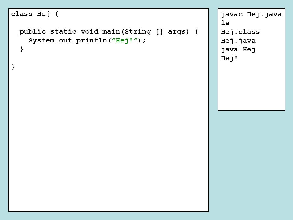 "class Hej { public static void main(String [] args) { System.out.println(""Hej!""); } javac Hej.java ls Hej.class Hej.java java Hej Hej!"
