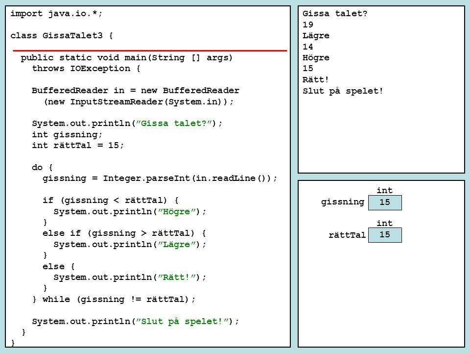 import java.io.*; class GissaTalet3 { public static void main(String [] args) throws IOException { BufferedReader in = new BufferedReader (new InputStreamReader(System.in)); System.out.println( Gissa talet? ); int gissning; int rättTal = 15; do { gissning = Integer.parseInt(in.readLine()); if (gissning < rättTal) { System.out.println( Högre ); } else if (gissning > rättTal) { System.out.println( Lägre ); } else { System.out.println( Rätt! ); } } while (gissning != rättTal); System.out.println( Slut på spelet! ); } Gissa talet.